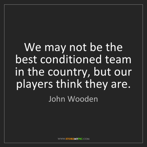 John Wooden: We may not be the best conditioned team in the country,...