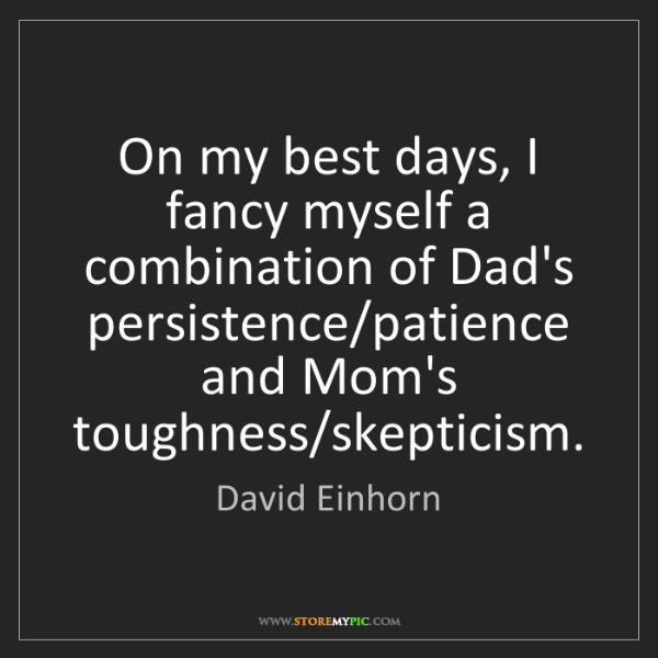 David Einhorn: On my best days, I fancy myself a combination of Dad's...