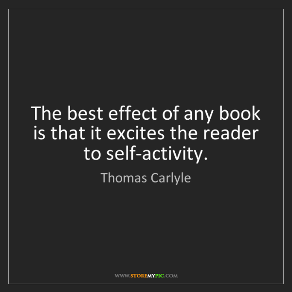 Thomas Carlyle: The best effect of any book is that it excites the reader...