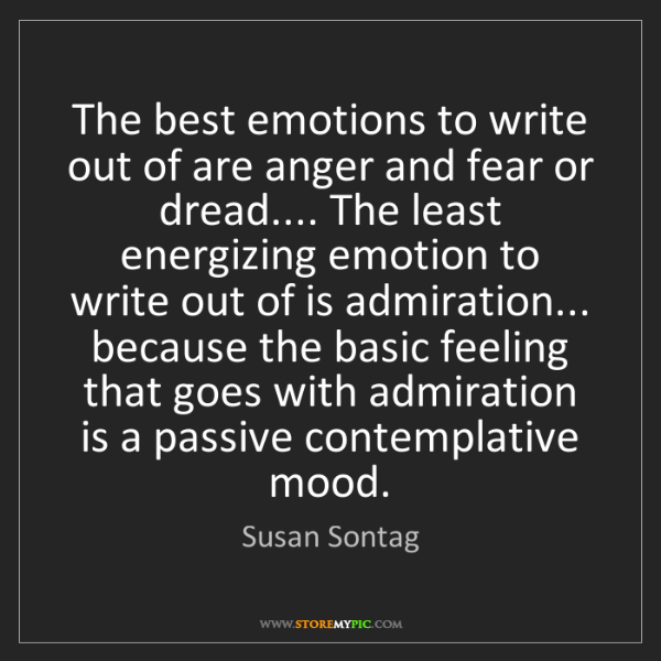 Susan Sontag: The best emotions to write out of are anger and fear...