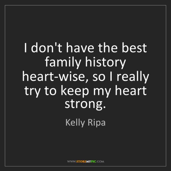 Kelly Ripa: I don't have the best family history heart-wise, so I...