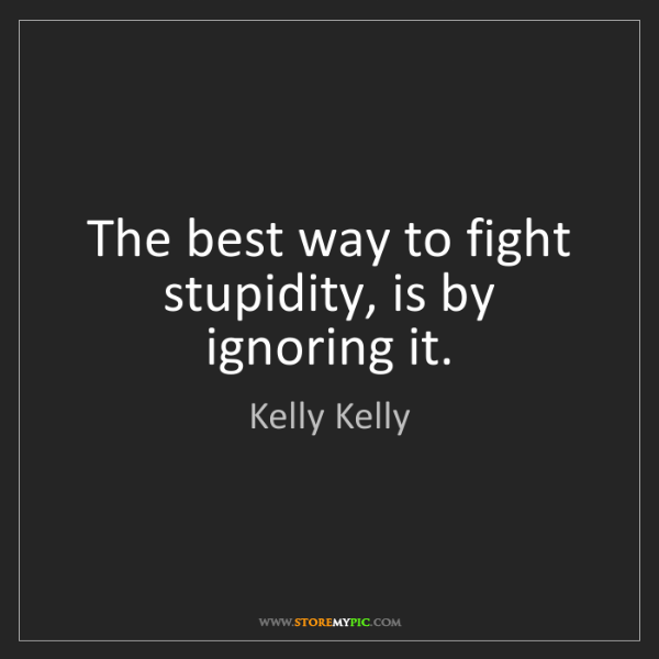 Kelly Kelly: The best way to fight stupidity, is by ignoring it.