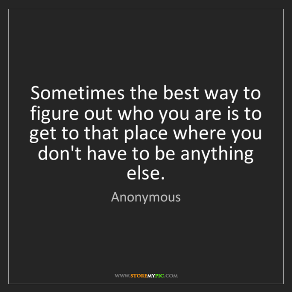 Anonymous: Sometimes the best way to figure out who you are is to...