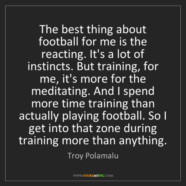 Troy Polamalu: The best thing about football for me is the reacting....