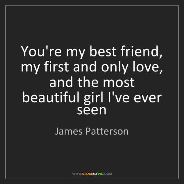James Patterson: You're my best friend, my first and only love, and the...