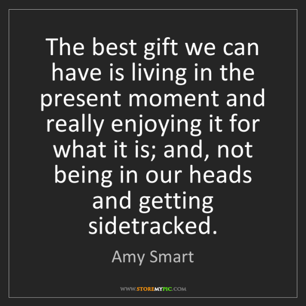 Amy Smart: The best gift we can have is living in the present moment...