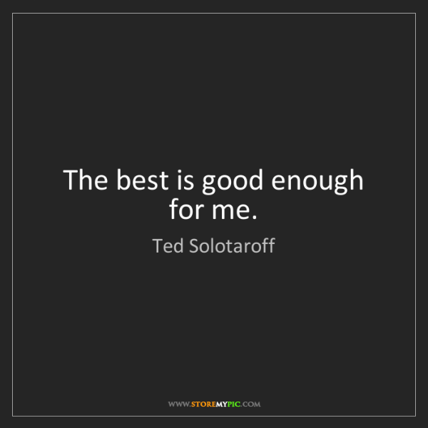 Ted Solotaroff: The best is good enough for me.