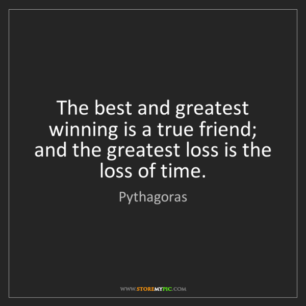 Pythagoras: The best and greatest winning is a true friend; and the...