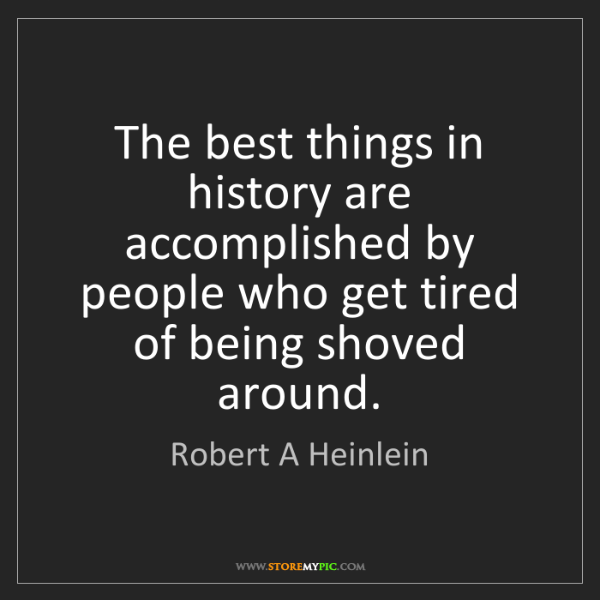 Robert A Heinlein: The best things in history are accomplished by people...