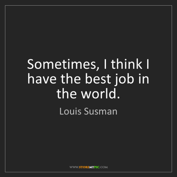 Louis Susman: Sometimes, I think I have the best job in the world.