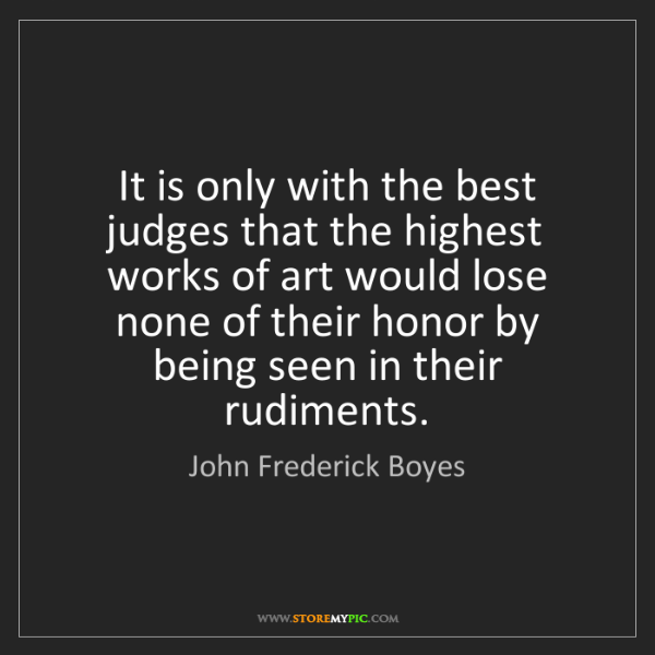 John Frederick Boyes: It is only with the best judges that the highest works...