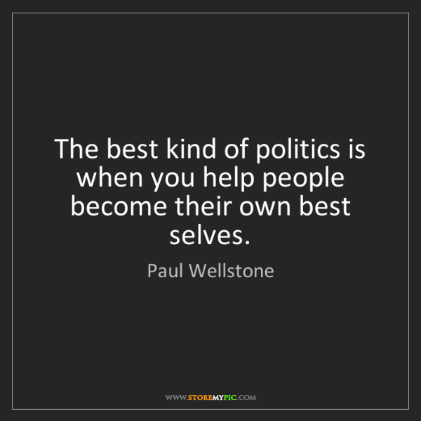 Paul Wellstone: The best kind of politics is when you help people become...