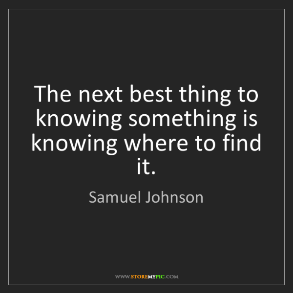 Samuel Johnson: The next best thing to knowing something is knowing where...