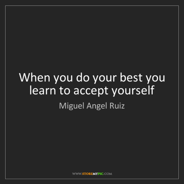 Miguel Angel Ruiz: When you do your best you learn to accept yourself