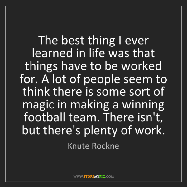 Knute Rockne: The best thing I ever learned in life was that things...