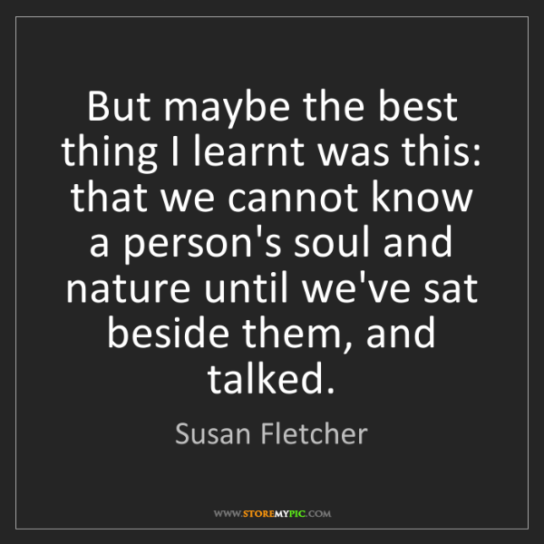 Susan Fletcher: But maybe the best thing I learnt was this: that we cannot...