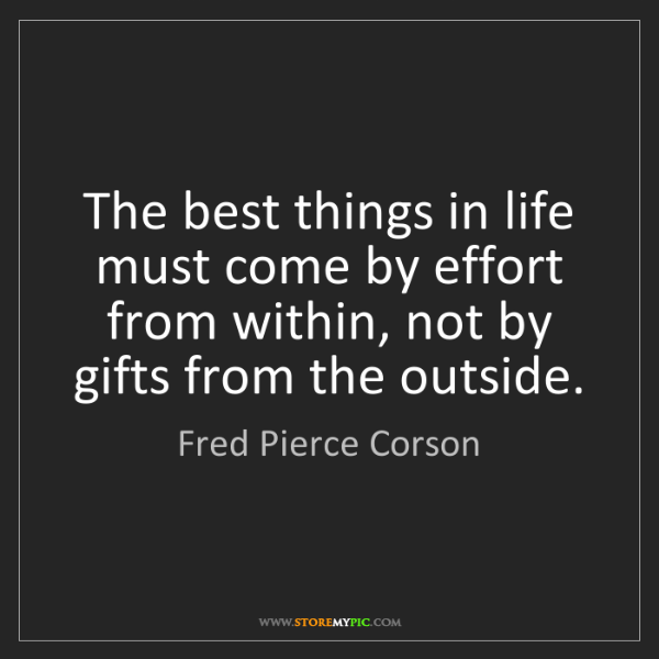 Fred Pierce Corson: The best things in life must come by effort from within,...