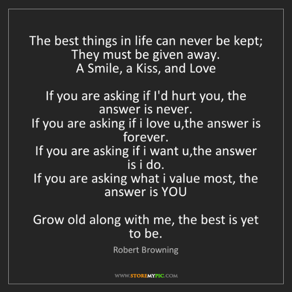 Robert Browning: The best things in life can never be kept;  They must...