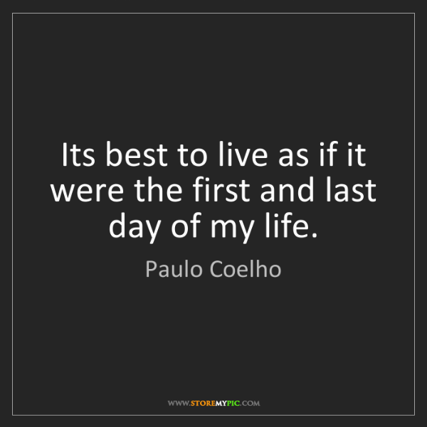 Paulo Coelho: Its best to live as if it were the first and last day...
