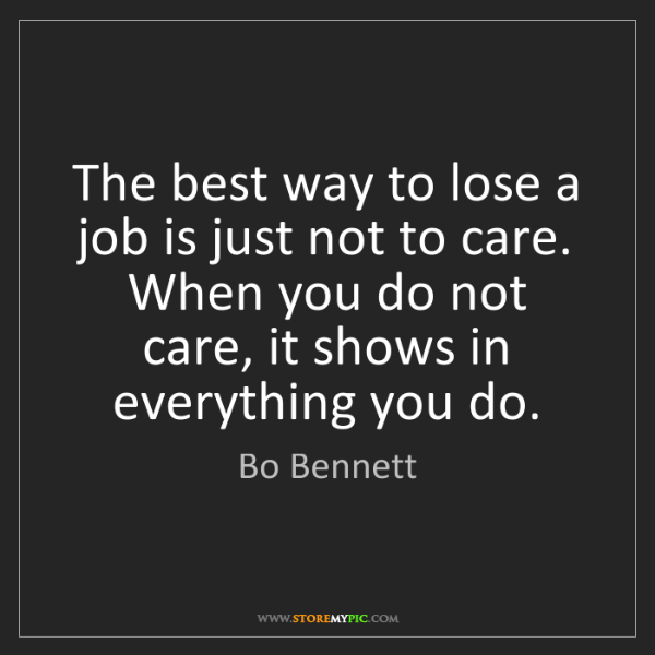Bo Bennett: The best way to lose a job is just not to care. When...