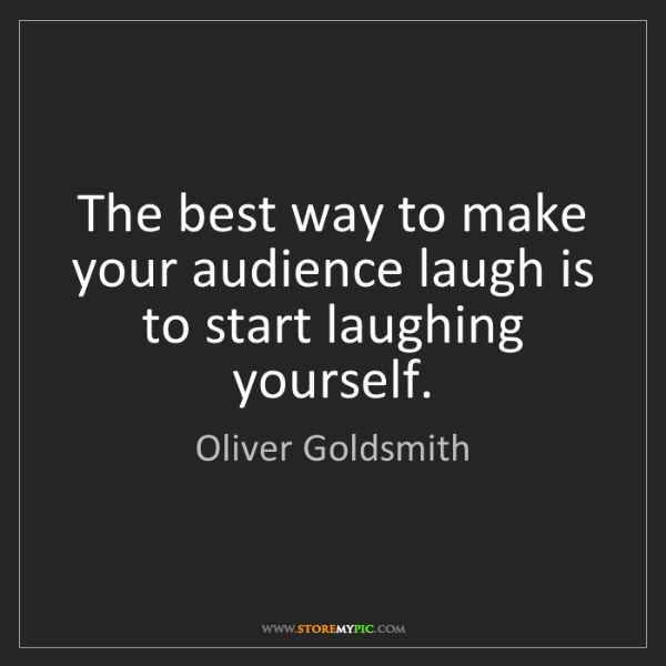 Oliver Goldsmith: The best way to make your audience laugh is to start...