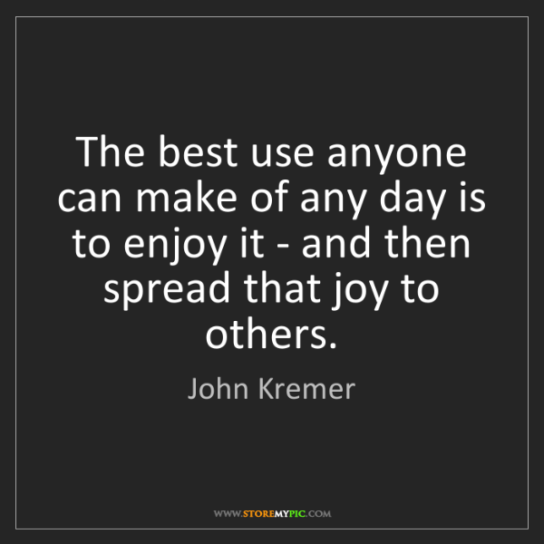 John Kremer: The best use anyone can make of any day is to enjoy it...