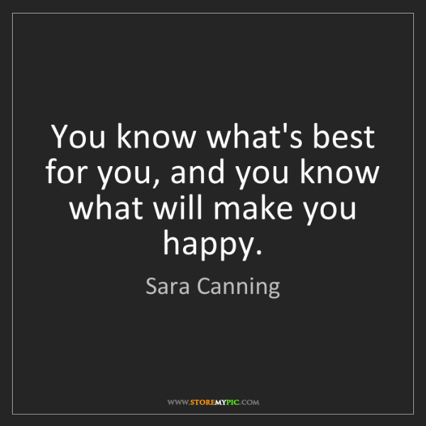 Sara Canning: You know what's best for you, and you know what will...