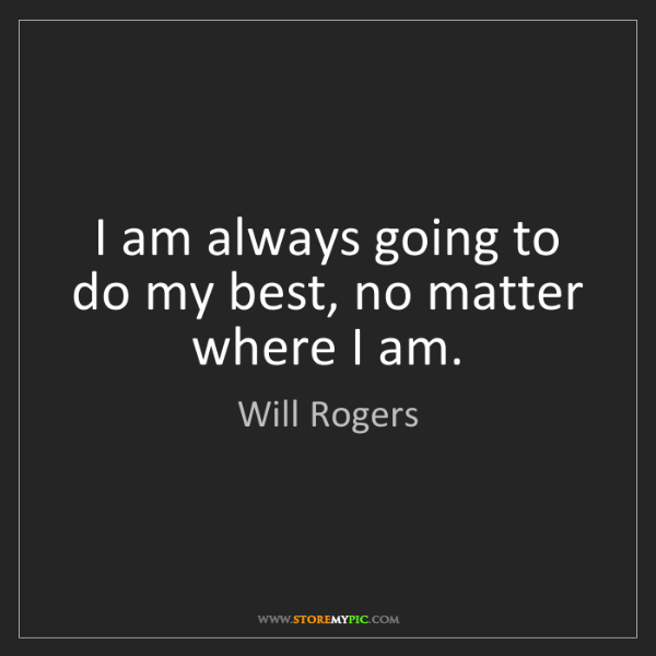 Will Rogers: I am always going to do my best, no matter where I am.