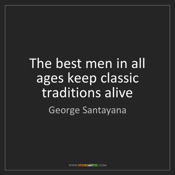 George Santayana: The best men in all ages keep classic traditions alive