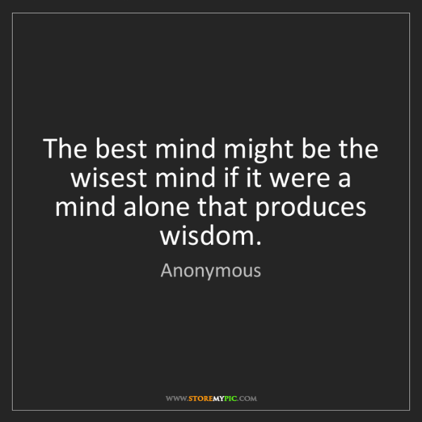 Anonymous: The best mind might be the wisest mind if it were a mind...