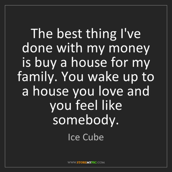 Ice Cube: The best thing I've done with my money is buy a house...
