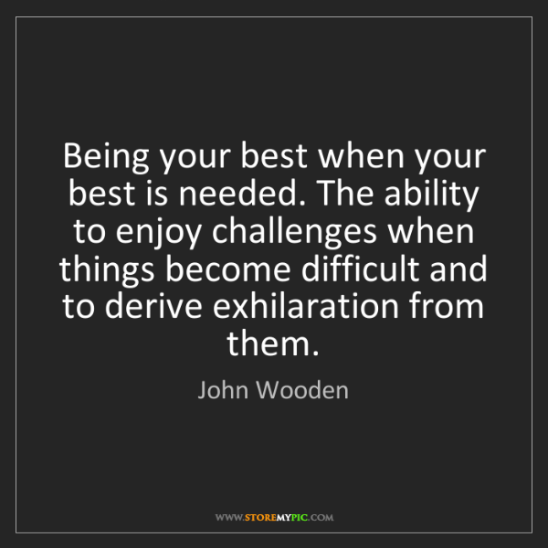 John Wooden: Being your best when your best is needed. The ability...