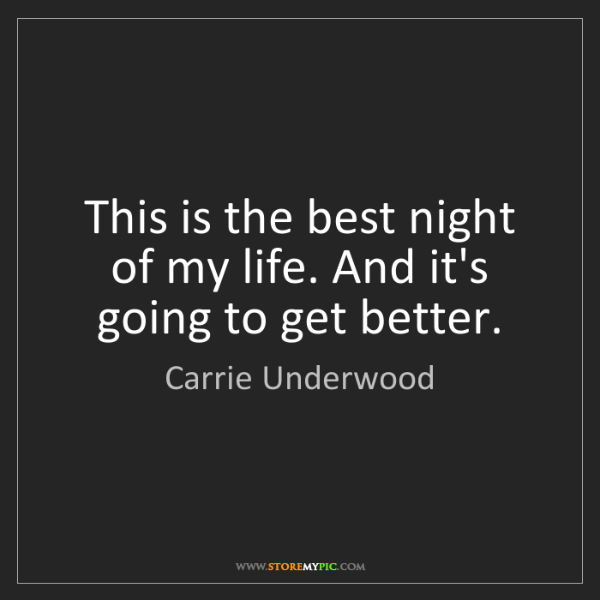 Carrie Underwood: This is the best night of my life. And it's going to...