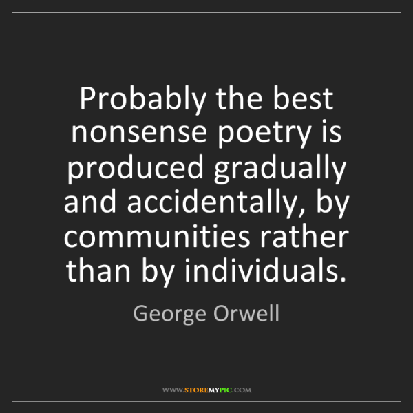 George Orwell: Probably the best nonsense poetry is produced gradually...