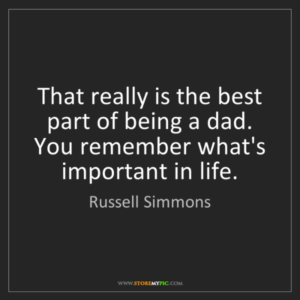 Russell Simmons: That really is the best part of being a dad. You remember...