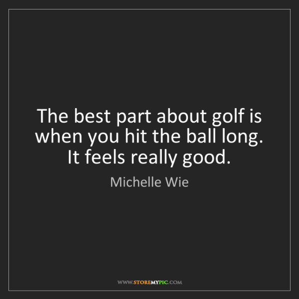 Michelle Wie: The best part about golf is when you hit the ball long....