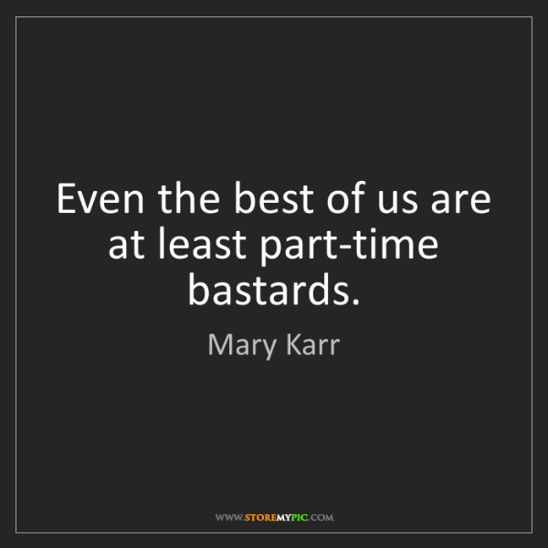 Mary Karr: Even the best of us are at least part-time bastards.