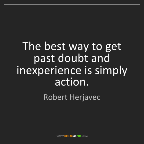 Robert Herjavec: The best way to get past doubt and inexperience is simply...