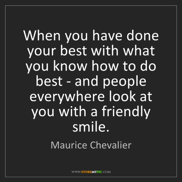 Maurice Chevalier: When you have done your best with what you know how to...