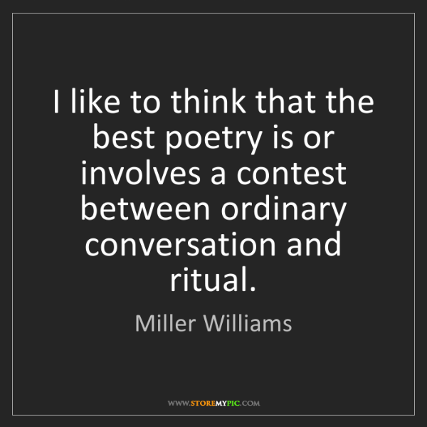 Miller Williams: I like to think that the best poetry is or involves a...
