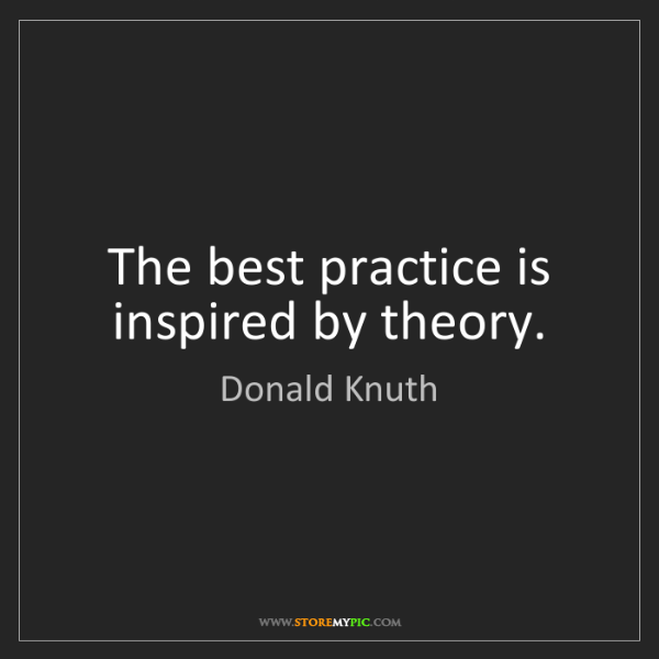 Donald Knuth: The best practice is inspired by theory.