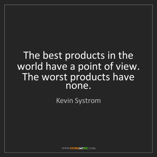 Kevin Systrom: The best products in the world have a point of view....