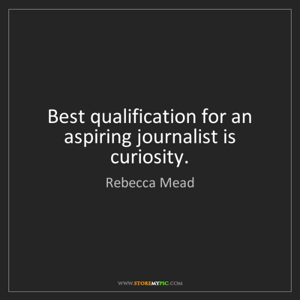 Rebecca Mead: Best qualification for an aspiring journalist is curiosity.