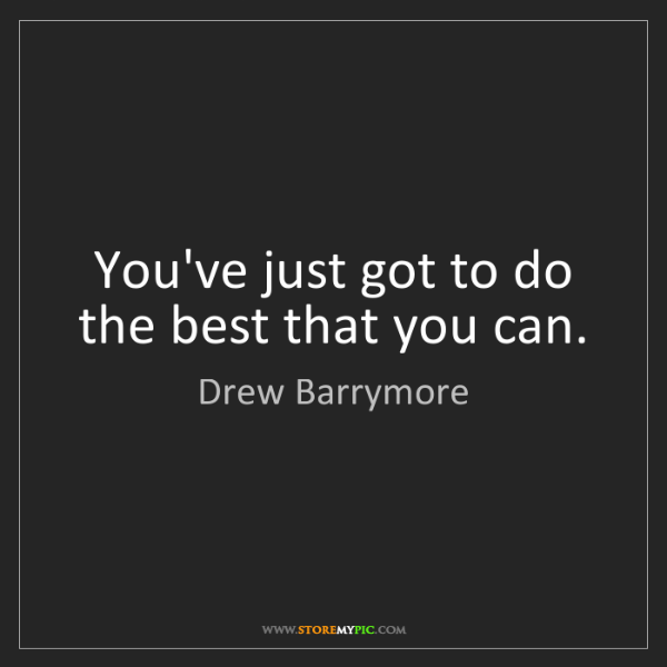 Drew Barrymore: You've just got to do the best that you can.