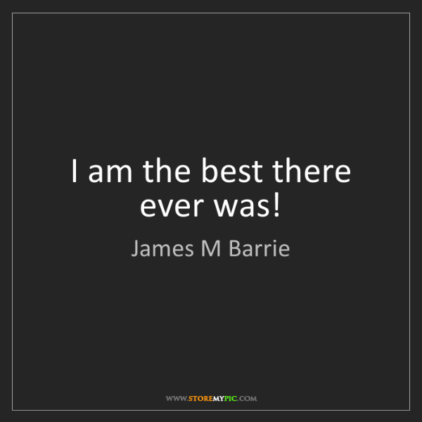 James M Barrie: I am the best there ever was!