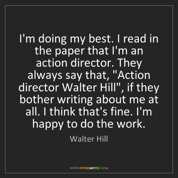Walter Hill: I'm doing my best. I read in the paper that I'm an action...