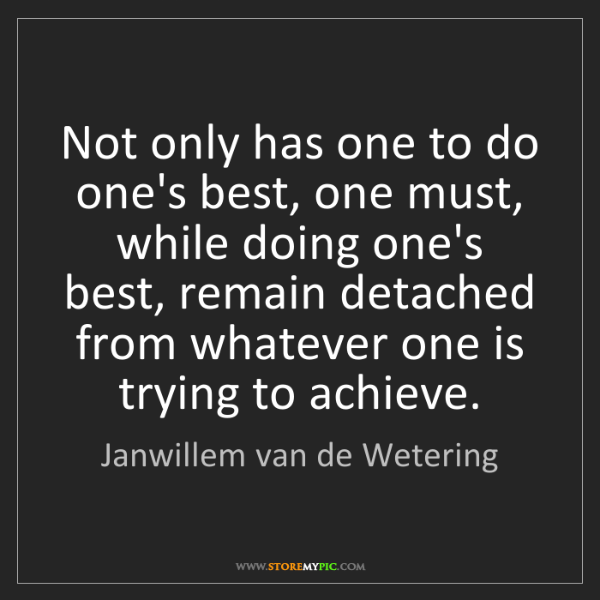 Janwillem van de Wetering: Not only has one to do one's best, one must, while doing...