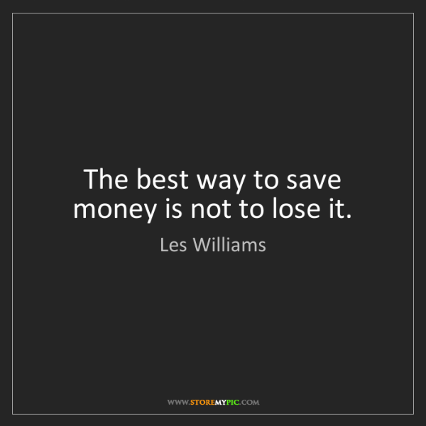 Les Williams: The best way to save money is not to lose it.