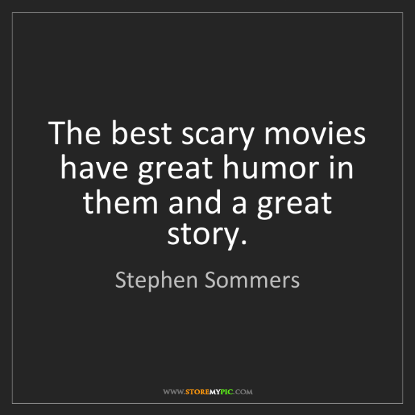 Stephen Sommers: The best scary movies have great humor in them and a...