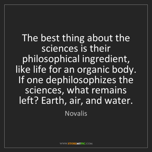 Novalis: The best thing about the sciences is their philosophical...